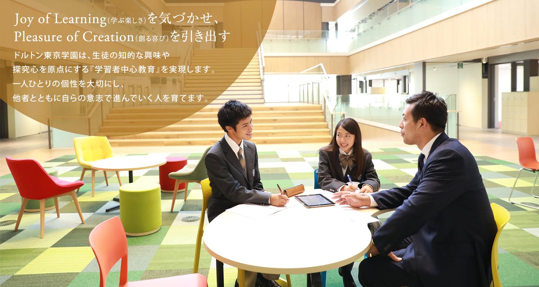 Joy of Learning(学ぶ楽しさ)を気づかせ、Pleasure of Creation(創る喜び)を引き出す ドルトン東京学園は、生徒の知的な興味や探究心を原点にする『学習者中心教育』を実現します。一人ひとりの個性を大切にし、他者とともに自らの意志で進んでいく人を育てます。